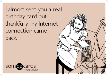 I almost sent you a real birthday card but thankfully my Internet – Free Ecard Birthday Cards Funny