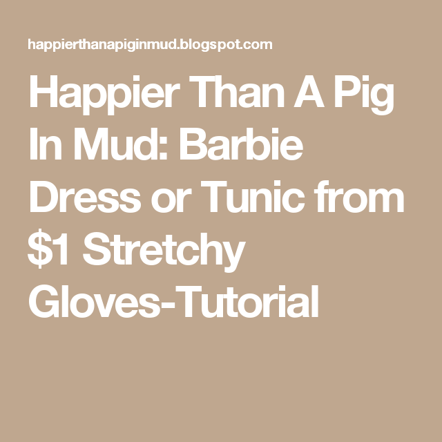 Happier Than A Pig In Mud: Barbie Dress or Tunic from $1 Stretchy Gloves-Tutorial