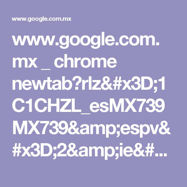 www.google.com.mx _ chrome newtab?rlz=1C1CHZL_esMX739MX739&espv=2&ie=UTF-8