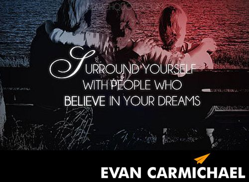 Surround yourself with people who #believe in your dreams.         - http://www.evancarmichael.com/blog/2014/06/15/surround-people-believe-dreams/