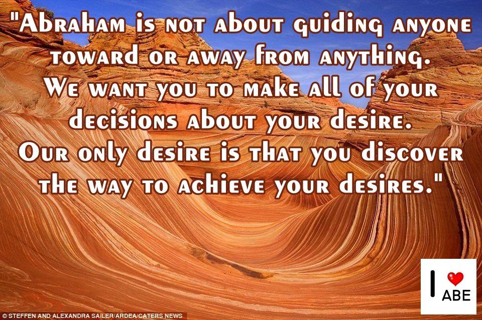 Abraham no se trata de guiar a nadie hacia o lejos de cualquier cosa.  Queremos que hagas todas tus decisiones acerca de tu deseo.  Nuestro único deseo es que descubras la manera de lograr tus deseos.