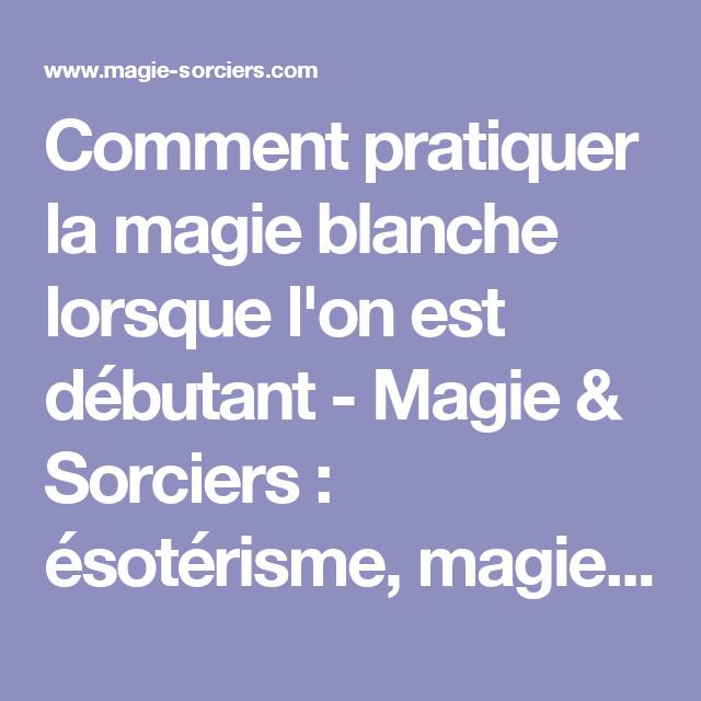 Comment Pratiquer La Magie Blanche Lorsque L On Est Debutant Magie Sorciers Esoterisme Magie Sorce La Magie Apprendre La Magie Magie Blanche Protection