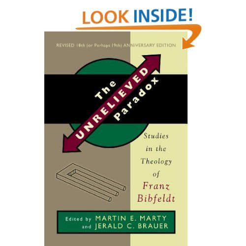The Unrelieved Paradox: Studies in the Theology of Franz Bibfeldt, 18th (or Perhaps 19th) Anniversary Revised Edition: Martin E. Marty, Jerald C. Brauer: 9780802869784: Amazon.com: Books