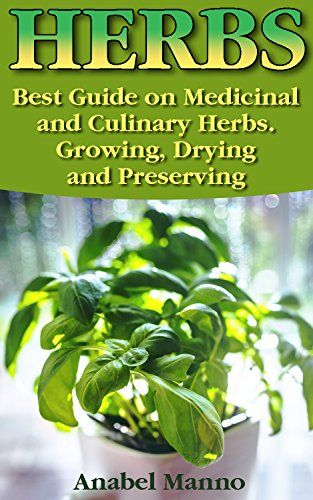 Herbs: Best Guide on Medicinal and Culinary Herbs. Growing, Drying and Preserving: (Herbs And Medicinal Plants, Culinary…