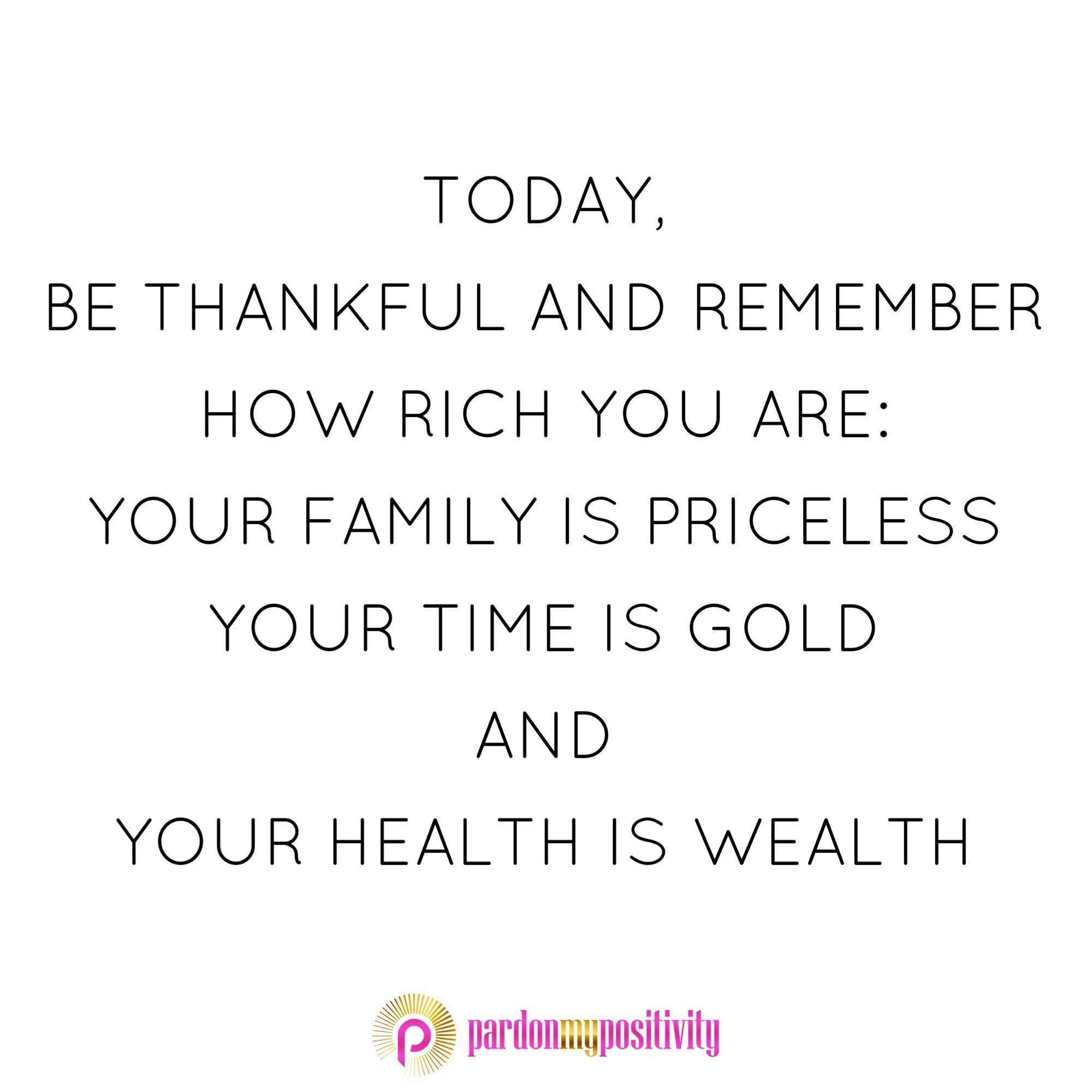 Today Be Thankful And Remember How Rich You Are Your Family Is Priceless Your Time Is Gold And Your Good Health Quotes Health Quotes Health Is Wealth Quotes