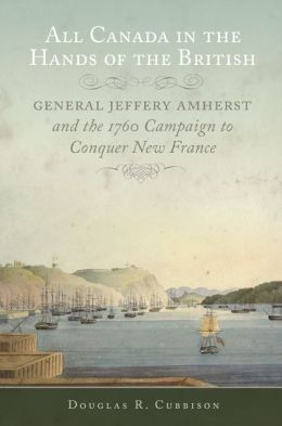 All Canada in the Hands of the British: General Jeffery Amherst and the 1760 Campaign to Conquer New France, by Douglas R. Cubbison