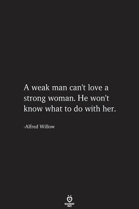 A Weak Man Can't Love A Strong Woman. He Won't Know What To Do With Her