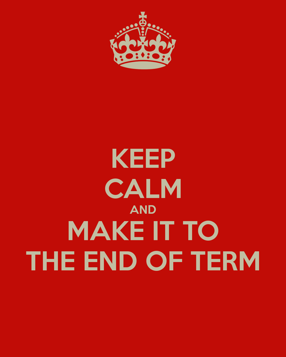 End Of Watch Quotes: KEEP CALM AND MAKE IT TO THE END OF TERM
