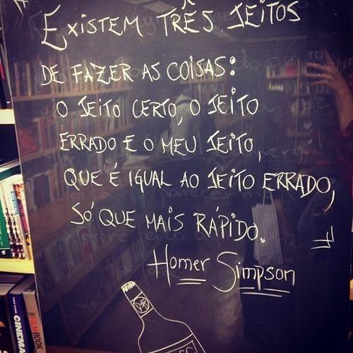 Existem três jeitos de fazer as coisas: O jeiro certo, o jeito errado e o meu jeito, que é igual ao jeito errado, só que mais rápido. Homer Simpson