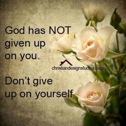 never give up on yourself because god will never give up on you