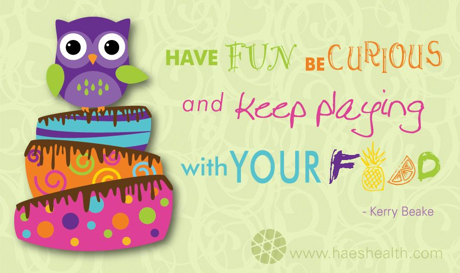 Have Fun, Be Curious and keep Playing with YOUR Food. - Kerry Beake