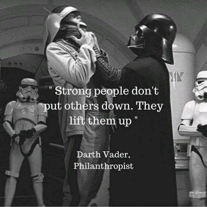 "Darth Vader says ""Lift others up!"" 
