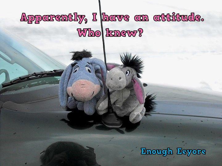 Eeyore, attitude / Apparently, I have an attitude. Who