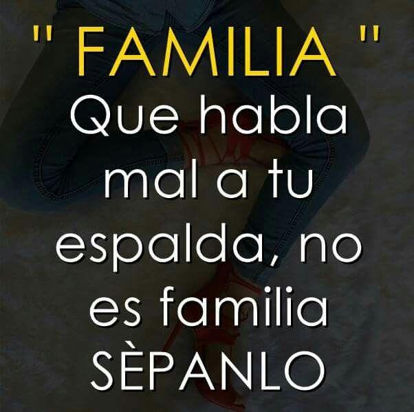 Familia que habla mal de ti a tus espaldas, no es familia.