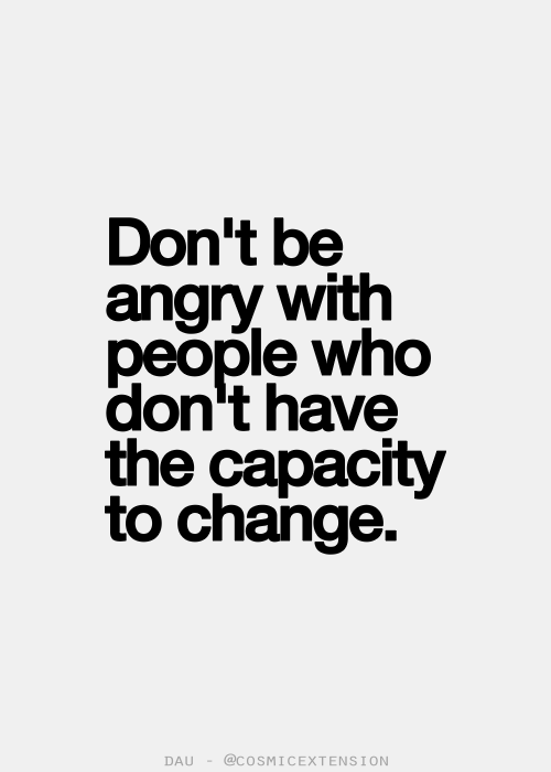 Dont Be Angry With People Who Dont Have The Capacity To Change