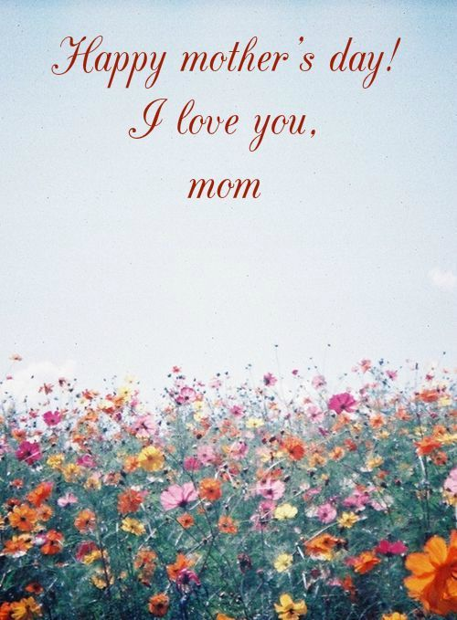 Happy mother's day! I love you, mom!