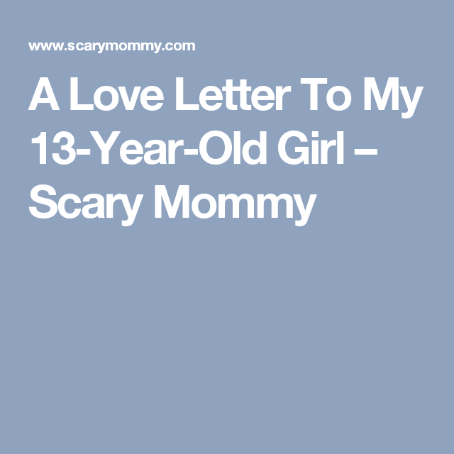 A Love Letter To My 13-Year-Old Girl – Scary Mommy