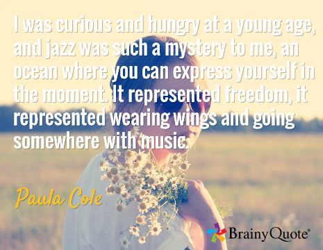I was curious and hungry at a young age, and jazz was such a mystery to me, an ocean where you can express yourself in the moment. It represented freedom, it represented wearing wings and going somewhere with music. / Paula Cole