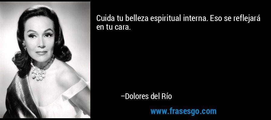 """... """"Cuida tu belleza espiritual interna. Eso se reflejará en tu cara"""". Dolores del Río."""