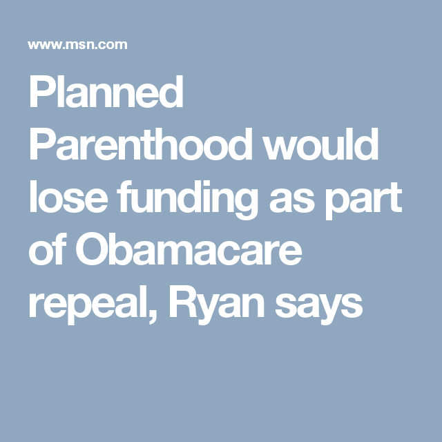 Planned Parenthood would lose funding as part of Obamacare repeal, Ryan says