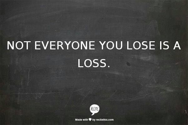 Not Everyone You Lose Is A Loss | Quotable quotes ...