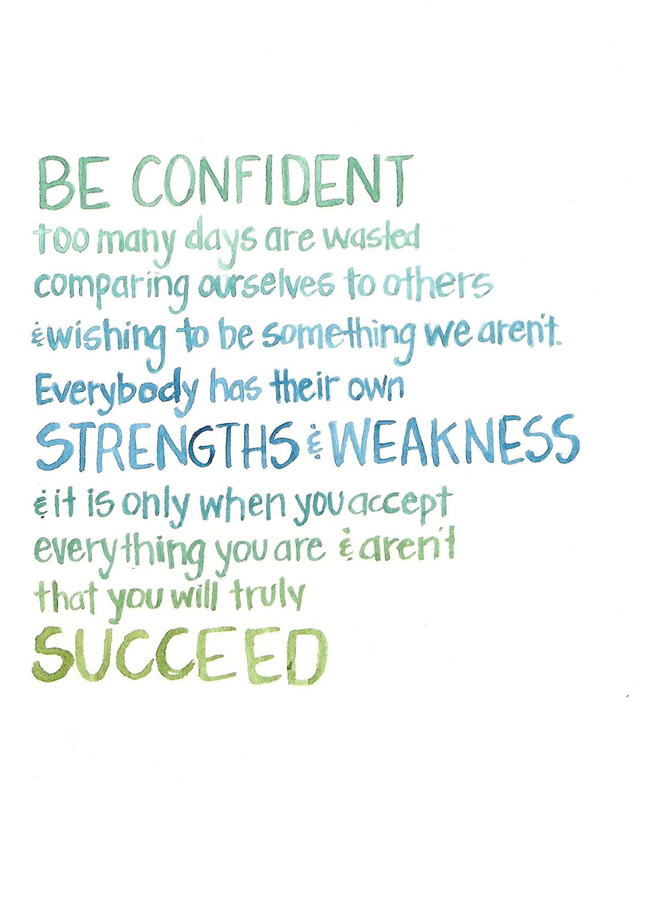 Be confident. Too many days are wasted comparing ourselves to others & wishing to be something we aren't. Everybody has their own strengths & weakness. And it is only when you accept everything you are & aren't, that you will truly succeed.