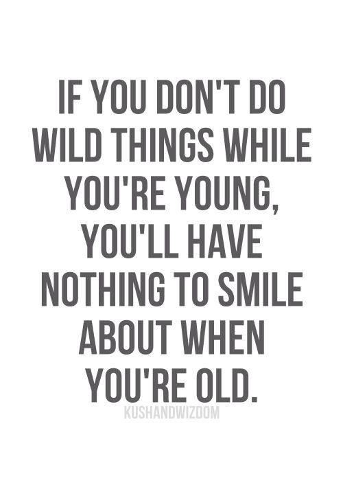 You Have To First Be Young And Dumb To Become Old And Wise Quotes
