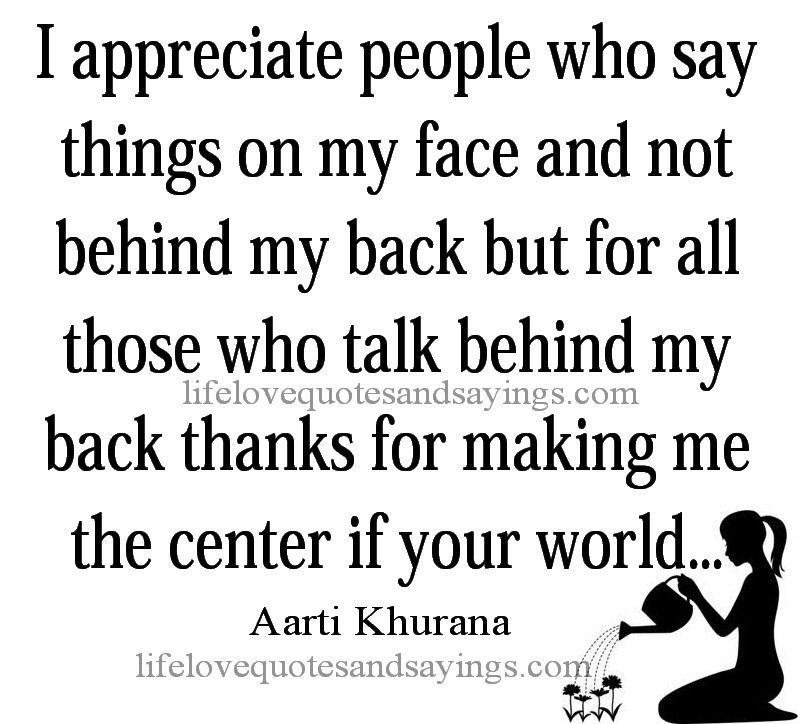 I Appreciate People Who Say Things On My Face And Not Behind My Back But For All Those Who Talk Behind My Back Words Of Wisdom Quotes Quotes To Live By