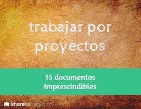 15 Documentos imprescindibles para trabajar por proyectos. Recursos necesarios para organizar las distintas fases de un proyecto de aprendizaje.