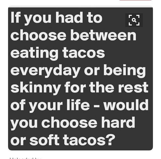 If You Had To Choose Between Eating Tacos Everyday Or Being Skinny For The  Rest Of Your Life   Would You Choose Hard Or Soft Tacos?