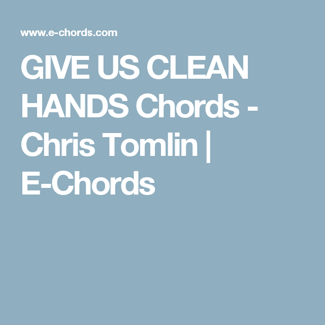 GIVE US CLEAN HANDS Chords - Chris Tomlin | E-Chords | Music ...