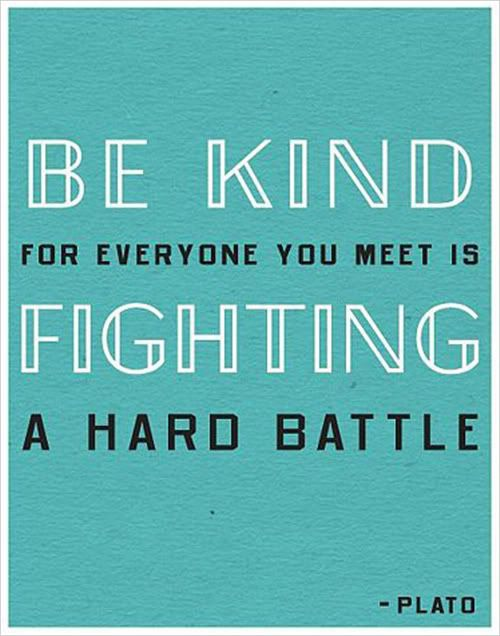 Be kind, for everyone you meet is fighting a hard battle. - plato