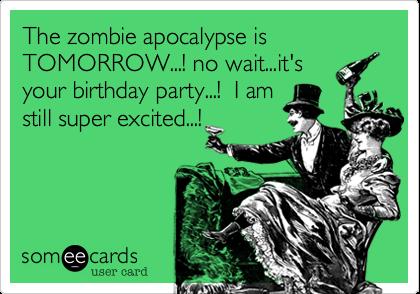 The zombie apocalypse is TOMORROW no waitits your birthday