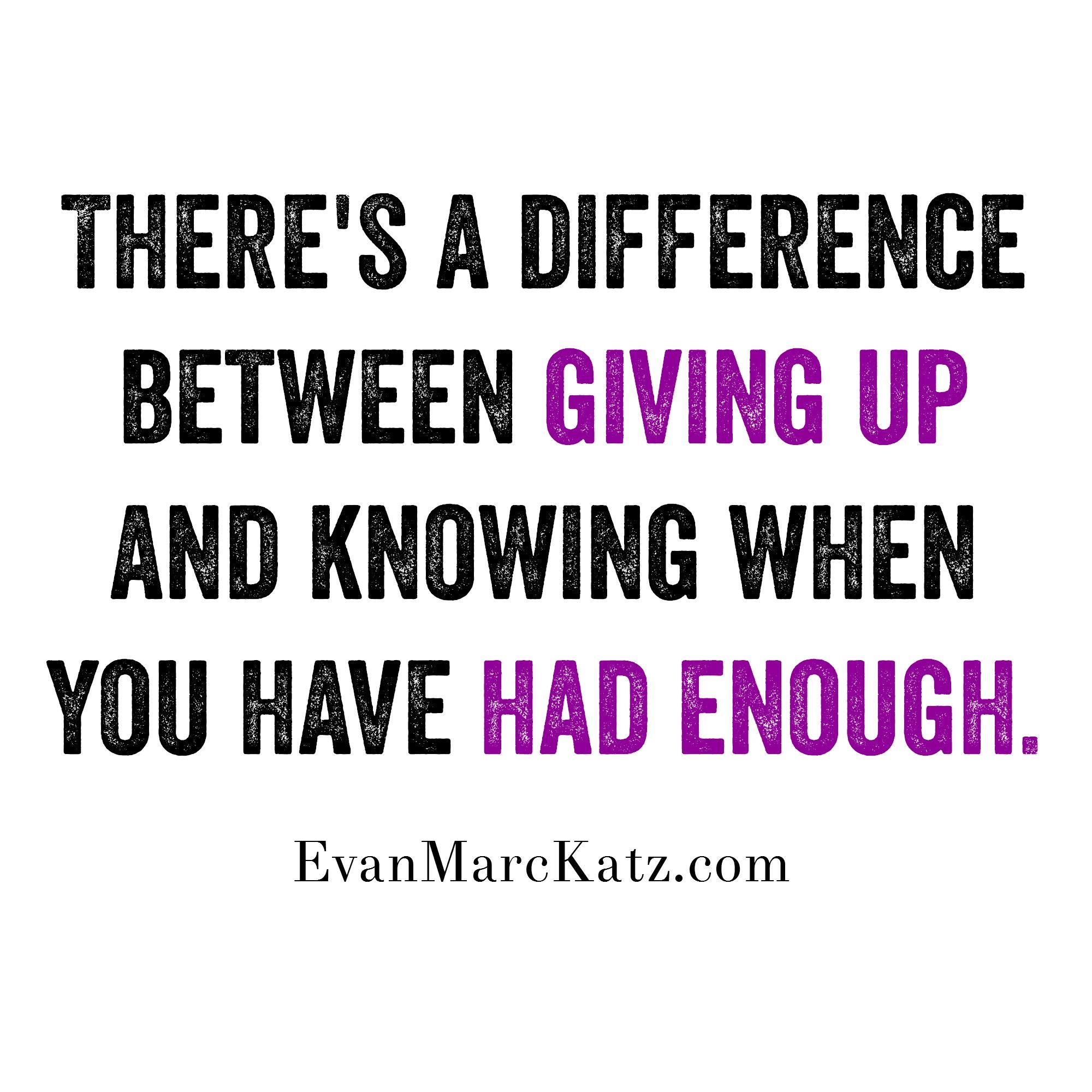 Theres A Difference Between Giving Up And Knowing When You Have Had