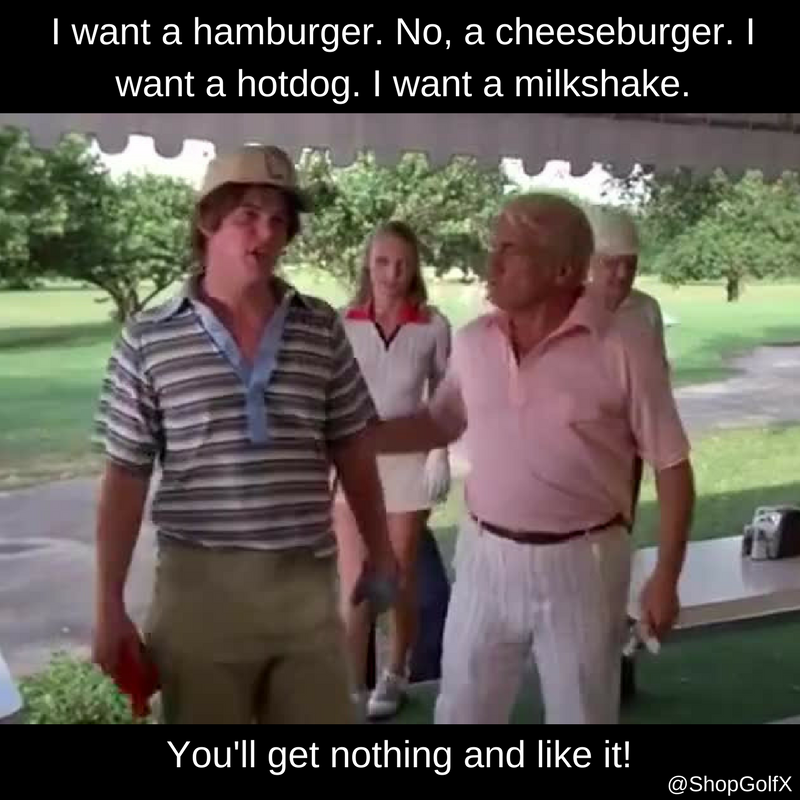 You'll get nothing and you'll like it! caddyshack