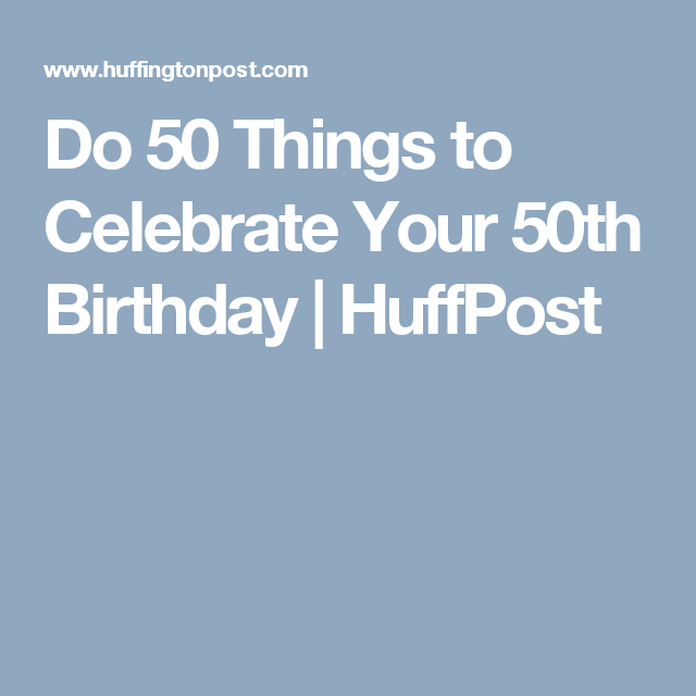 Do 50 Things To Celebrate Your 50th Birthday 50th Birthday Its My Birthday Birthday