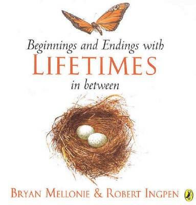 Beginnings and Endings with Lifetimes in Between  By Bryan Mellonie, Robert Ingpen  Format: Paperback, 40 pages  Published In: Australia, 04 January 2005  There is a beginning and an ending to everything that is alive. In between is a lifetime. Every lifetime is different; for people, plants, animals, and even the tiniest insects. Ages 4+.  Publisher: Puffin  ISBN: 0143501445  EAN: 9780143501442  Age Range: 5-9 years