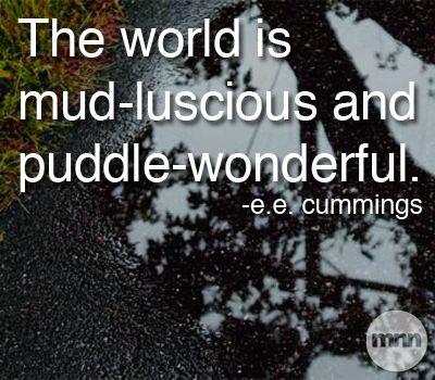 The world is mud-luscious and puddle-wonderful. - E.E. Cummings