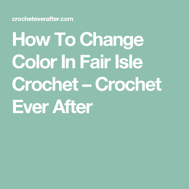 How To Change Color In Fair Isle Crochet – Crochet Ever After ...
