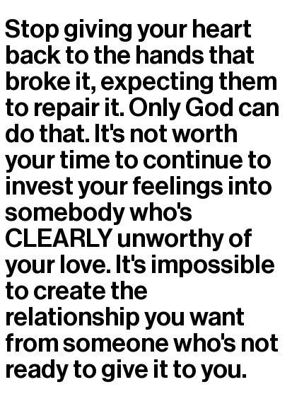 Stop giving your heart back to the hands that broke it, expecting them to repair it. Only God can do that. It's not worth your time to continue to invest your feelings into somebody who's CLEARLY unworthy of your love. It's impossible to create the relationship you want from someone who's not ready to give it to you.