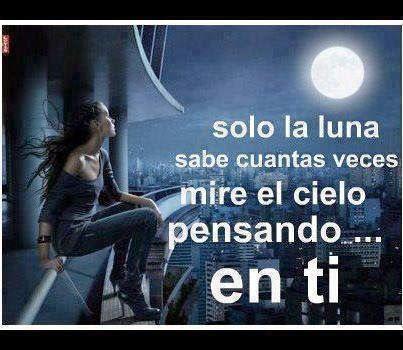 Solo la luna sabe cuantas veces mire el cielo pensando en ti