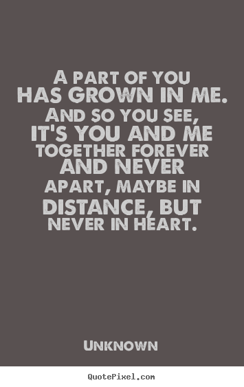 A Part Of You Has Grown In Me And So You See Its You And Me