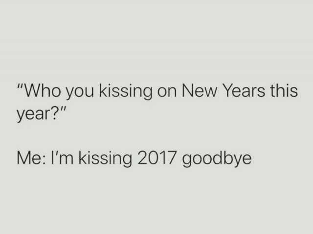 Who you kissing on New Years this year? Me Im kissing 2017 goodbye ...
