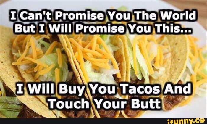 Booty and tacos make the world go 'round