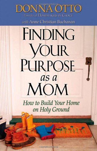 Finding Your Purpose as a Mom: How to Build Your Home on Holy Ground by Donna Otto, http://www.amazon.com/dp/0736912975/ref=cm_sw_r_pi_dp_rx4Zqb1QRZ14X
