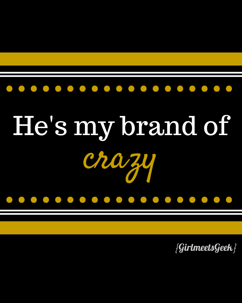 He's my brand of crazy...