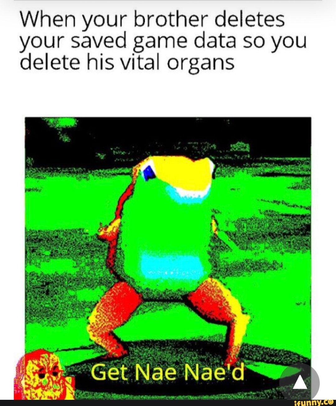 Picture memes 77vwqKEx6: 10 comments — iFunny When your brother deletes your saved game data so you delete his vital organs – popular memes on the site