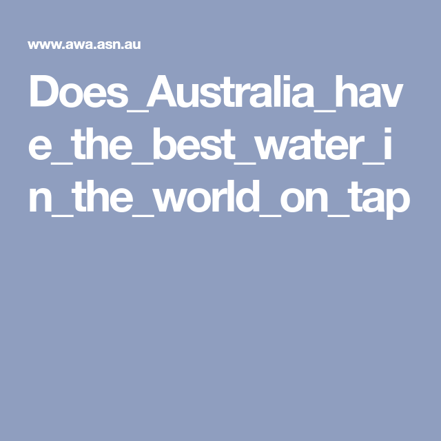 Does Australia Have The Best Water In The World On Tap World Best Australia
