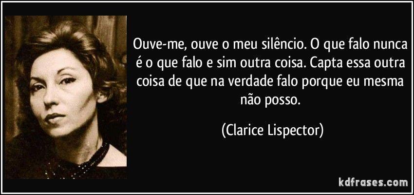 Ouve-me, ouve o meu silêncio. O que falo nunca é o que falo e sim outra coisa. Capta essa outra coisa de que na verdade falo porque eu mesma não posso. (Clarice Lispector)