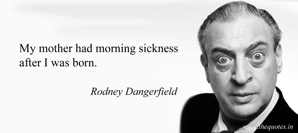 Rodney Dangerfield Quotes Simple My Mother Had Morning Sickness After I Was Born  Rodney Dangerfield